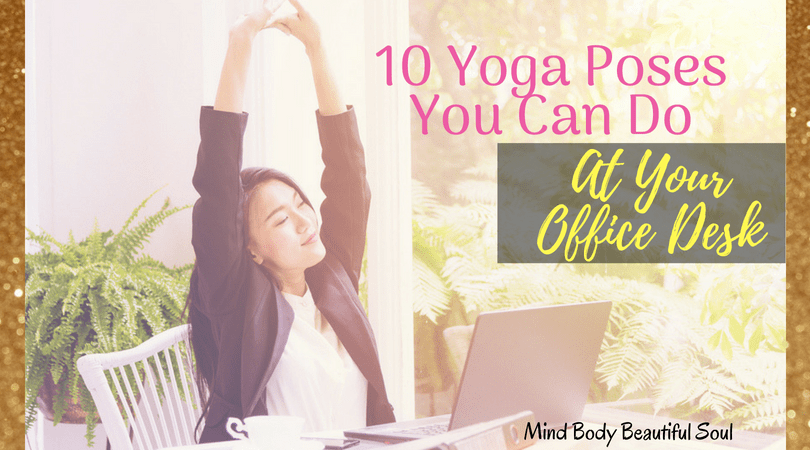 10 Yoga Poses You Can Do At Your Office Desk Mind Body Beautiful Soul